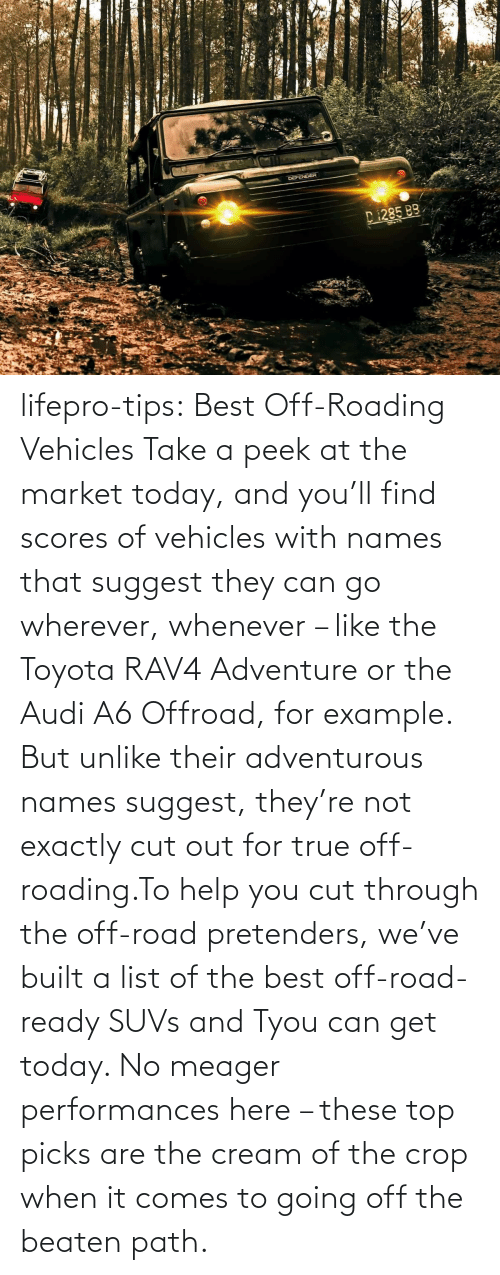 list: lifepro-tips: Best Off-Roading Vehicles Take a peek at the market today, and you'll find scores of vehicles with names that suggest they can go wherever, whenever – like the Toyota RAV4 Adventure or the Audi A6 Offroad, for example. But unlike their adventurous names suggest, they're not exactly cut out for true off-roading.To help you cut through the off-road pretenders, we've built a list of the best off-road-ready SUVs and Tyou can get today. No meager performances here – these top picks are the cream of the crop when it comes to going off the beaten path.