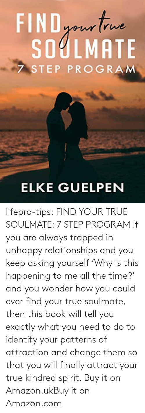 program: lifepro-tips:  FIND YOUR TRUE SOULMATE: 7 STEP PROGRAM  If you are always trapped in unhappy  relationships and you keep asking yourself 'Why is this happening to me  all the time?' and you wonder how you could ever find your true  soulmate, then this book will tell you exactly what you need to do to  identify your patterns of attraction and change them so that you will  finally attract your true kindred spirit.  Buy it on Amazon.ukBuy it on Amazon.com
