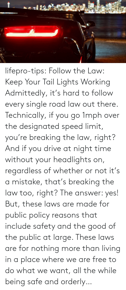 answer: lifepro-tips: Follow the Law: Keep Your Tail Lights Working Admittedly, it's hard to follow every single road law out there. Technically, if you go 1mph over the designated speed limit, you're breaking the law, right? And if you drive at night time without your headlights on, regardless of whether or not it's a mistake, that's breaking the law too, right? The answer: yes! But, these laws are made for public policy reasons that include safety and the good of the public at large. These laws are for nothing more than living in a place where we are free to do what we want, all the while being safe and orderly…