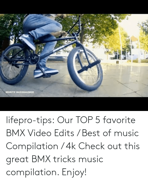 edits: lifepro-tips:  Our TOP 5 favorite BMX Video Edits / Best of music Compilation / 4k  Check out this great BMX tricks music compilation. Enjoy!
