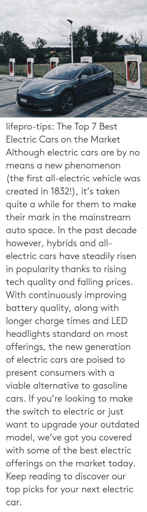 reading: lifepro-tips: The Top 7 Best Electric Cars on the Market   Although electric cars are by no means a new phenomenon (the first all-electric vehicle was created in 1832!), it's taken quite a while for them to make their mark in the mainstream auto space. In the past decade however, hybrids and all-electric cars have steadily risen in popularity thanks to rising tech quality and falling prices. With continuously improving battery quality, along with longer charge times and LED headlights standard on most offerings, the new generation of electric cars are poised to present consumers with a viable alternative to gasoline cars. If you're looking to make the switch to electric or just want to upgrade your outdated model, we've got you covered with some of the best electric offerings on the market today. Keep reading to discover our top picks for your next electric car.