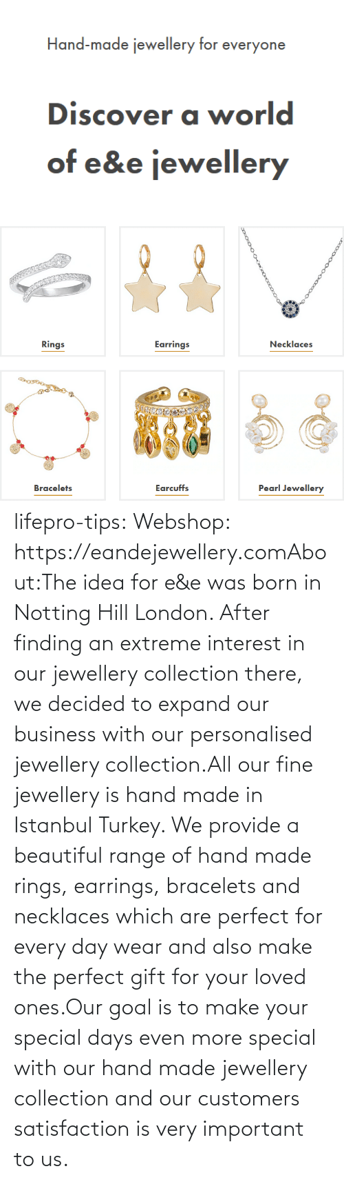 born: lifepro-tips: Webshop: https://eandejewellery.comAbout:The idea for e&e was born in Notting Hill London. After  finding an extreme interest in our jewellery collection there, we  decided to expand our business with our personalised jewellery  collection.All our fine jewellery is hand made in Istanbul Turkey. We  provide a beautiful range of hand made rings, earrings, bracelets and  necklaces which are perfect for every day wear and also make the perfect  gift for your loved ones.Our goal is to make your special days even more special with  our hand made jewellery collection and our customers satisfaction is  very important to us.