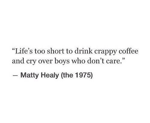 "matty: ""Life's too short to drink crappy coffee  and cry over boys who don't care.""  - Matty Healy (the 1975)"