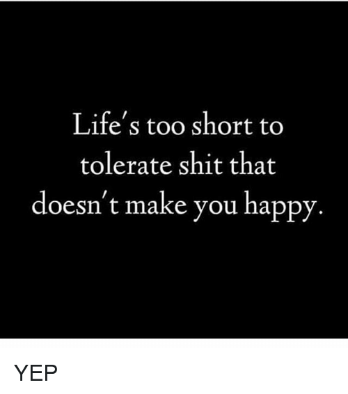 Lifes Too Short To Tolerate Shit That Doesnt Make You Happy Yep