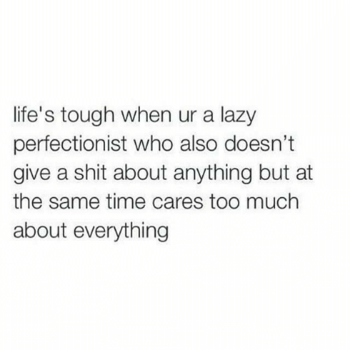 Lazy, Shit, and Too Much: life's tough when ur a lazy  perfectionist who also doesn't  give a shit about anything but at  the same time cares too much  about everything