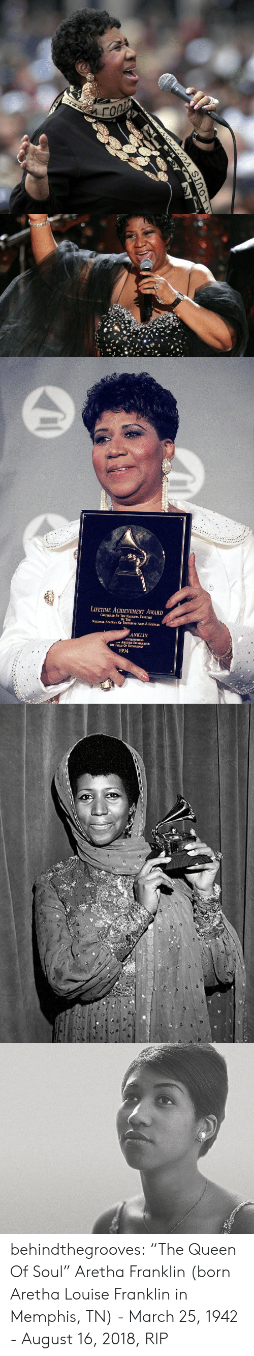 "Tumblr, Queen, and Academy: LIFETIME ACHEVEMENT AWARD  CONFERRED BY THE NATIONAL TRUSTEES  OF THE  NATIONAL ACADEMY OF RECORDING ARTS & SCIENCES  ANKLIN  ONTRIBUTIONS  ARTISTIC SIGNIFICANCE  HE FIELD OF RECORDINGS  1994 behindthegrooves:    ""The Queen Of Soul"" Aretha Franklin (born Aretha Louise Franklin in Memphis, TN) - March 25, 1942 - August 16, 2018, RIP"
