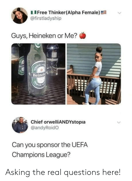 Chief: LIFree Thinker(Alpha Female)!  @firstladyship  Guys, Heineken or Me?  He  MURERIN LARE  Heinek  Chief orwelliANDYstopia  @andyRoidO  Can you sponsor the UEFA  Champions League? Asking the real questions here!