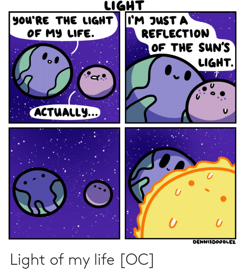 light: LIGHT  I'M JUST A  REFLECTION  OF THE SUN'S  LIGHT.  you'RE THE LIGHT  OF MY LIFE.  ACTUALLY...  DENNISDOODLEZ Light of my life [OC]