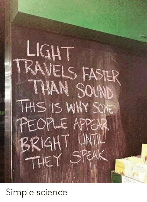 bright: LIGHT  TRAVELS FASTER  THAN SOUND  THS IS WHY SOE  PEOPLE APPEAR  BRIGHT UNT  THEY SPEAK Simple science