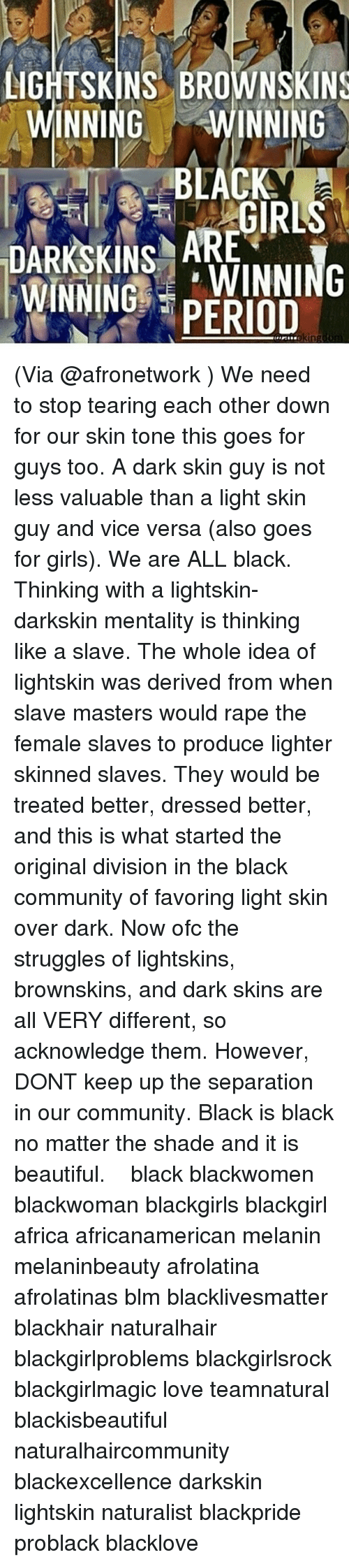 Darkskins: LIGHTSKINS BROWNSKINS  WINNING WINNING  BLACK  ARE  DARKSKINS AWINNING  WINNING PERIOD (Via @afronetwork ) We need to stop tearing each other down for our skin tone this goes for guys too. A dark skin guy is not less valuable than a light skin guy and vice versa (also goes for girls). We are ALL black. Thinking with a lightskin- darkskin mentality is thinking like a slave. The whole idea of lightskin was derived from when slave masters would rape the female slaves to produce lighter skinned slaves. They would be treated better, dressed better, and this is what started the original division in the black community of favoring light skin over dark. Now ofc the struggles of lightskins, brownskins, and dark skins are all VERY different, so acknowledge them. However, DONT keep up the separation in our community. Black is black no matter the shade and it is beautiful. ー ー ー black blackwomen blackwoman blackgirls blackgirl africa africanamerican melanin melaninbeauty afrolatina afrolatinas blm blacklivesmatter blackhair naturalhair blackgirlproblems blackgirlsrock blackgirlmagic love teamnatural blackisbeautiful naturalhaircommunity blackexcellence darkskin lightskin naturalist blackpride problack blacklove
