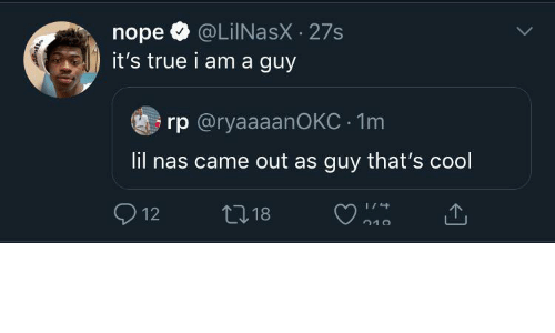 Nas: @LiINasX · 27s  it's true i am a guy  nope  rp @ryaaaanOKC · 1m  lil nas came out as guy that's cool  O 12  27 18