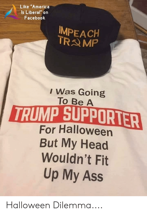 """America, Ass, and Facebook: Like """"America  Is Liberal"""" on  Facebook  IMPEACH  TRAMP  I Was Going  To Be A  TRUMP SUPPORTER  For Halloween  But My Head  Wouldn't Fit  Up My Ass Halloween Dilemma...."""