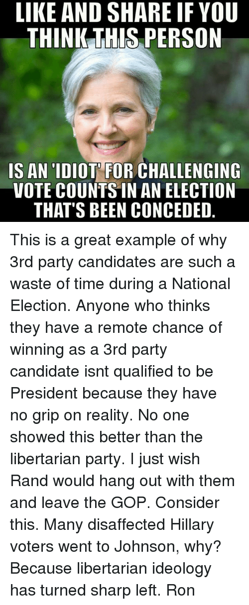 Idioticness: LIKE AND SHARE IF YOU  THINK THIS PERSON  IS AN IDIOT FOR CHALLENGING  VOTE COUNTS IN AN ELECTION  THAT'S BEEN CONCEDED This is a great example of why 3rd party  candidates are such a waste of time during a National Election.  Anyone who thinks they have a remote chance of winning as a 3rd party candidate isnt qualified to be President  because they have no grip on reality.   No one showed this  better than the libertarian  party.   I just wish Rand would hang out with them and leave  the GOP.  Consider this. Many disaffected Hillary voters went to Johnson, why? Because libertarian ideology has turned sharp left.     Ron