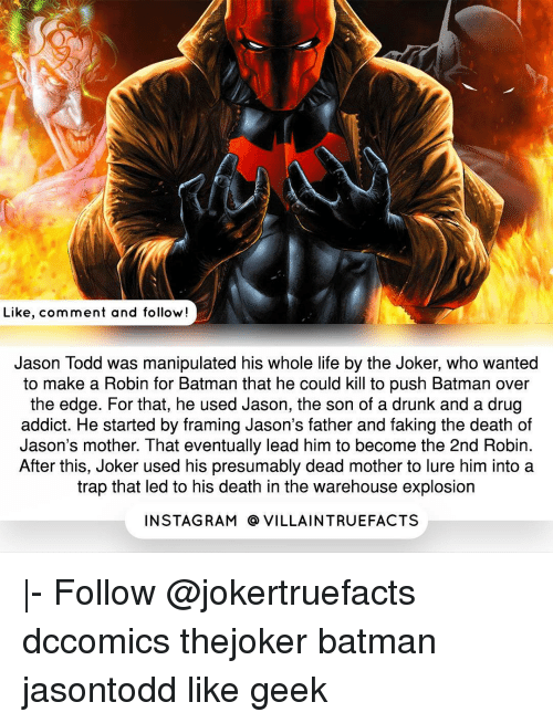 over the edge: Like, comment and follow!  Jason Todd was manipulated his whole life by the Joker, who wanted  to make a Robin for Batman that he could kill to push Batman over  the edge. For that, he used Jason, the son of a drunk and a drug  addict. He started by framing Jason's father and faking the death of  Jason's mother. That eventually lead him to become the 2nd Robin.  After this, Joker used his presumably dead mother to lure him into a  trap that led to his death in the warehouse explosion  IN STAG RAM O VILLAINTRUEFACTS |- Follow @jokertruefacts dccomics thejoker batman jasontodd like geek