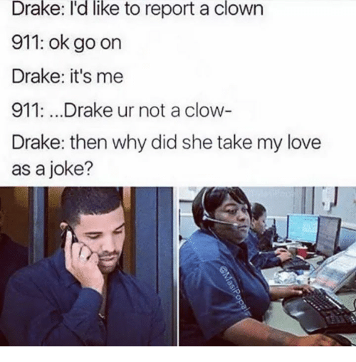 Draked: like  Drake: I'd to report a clown  911: ok go on  Drake: it's me  911:...Drake ur not a clow  Drake: then why did she take my love  as a joke?