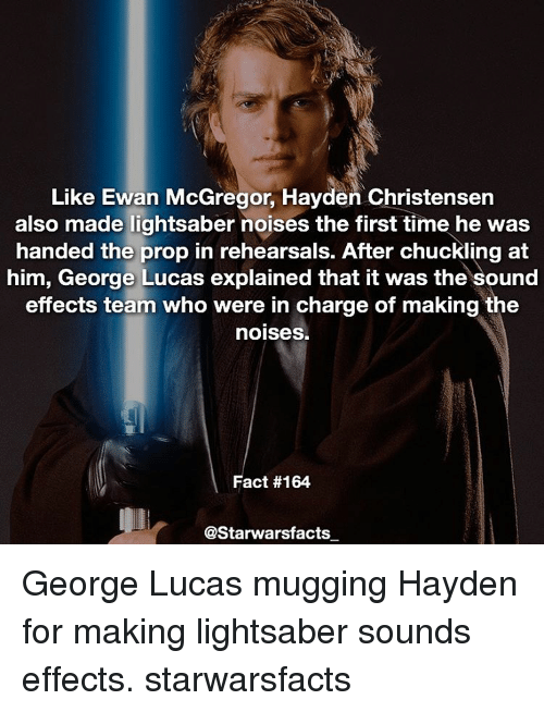 Hayden Christensen, Lightsaber, and Memes: Like Ewan McGregor, Hayden Christensen  also made lightsaber noises the first time he was  handed the prop in rehearsals. After chuckling at  him, George Lucas explained that it was the sound  effects team who were in charge of making the  noises.  Fact #164  @Starwarsfacts George Lucas mugging Hayden for making lightsaber sounds effects. starwarsfacts
