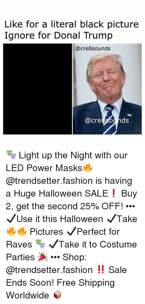 Fashion, Halloween, and Memes: Like for a literal black picture  Ignore for Donal Trump  @cre8sounds  @cre8sounds 🎭 Light up the Night with our LED Power Masks🔥 @trendsetter.fashion is having a Huge Halloween SALE❗️ Buy 2, get the second 25% OFF! ••• ✔️Use it this Halloween ✔️Take 🔥🔥 Pictures ✔️Perfect for Raves 🎭 ✔️Take it to Costume Parties 🎉 ••• Shop: @trendsetter.fashion ‼️ Sale Ends Soon! Free Shipping Worldwide 📦