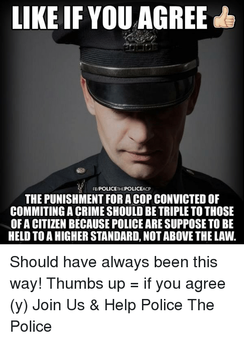Crime, Memes, and Police: LIKE IF YOU AGREE  CP  THE PUNISHMENT FORA COP CONVICTEDOF  COMMITING A CRIME SHOULD BE TRIPLE TO THOSE  OF A CITIZEN BECAUSE POLICE ARESUPPOSE TO BE  HELD TO A HIGHER STANDARD, NOT ABOVE THE LAW. Should have always been this way!   Thumbs up = if you agree (y) Join Us & Help Police The Police