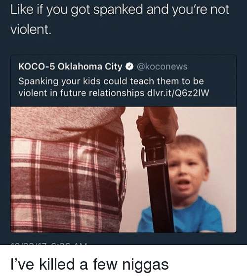 spanking: Like if you got spanked and you're not  violent.  KOCO-5 Oklahoma City·@koconews  Spanking your kids could teach them to be  violent in future relationships dlvr.it/Q6z2IW I've killed a few niggas