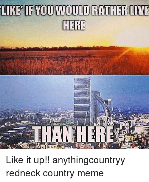 Country Meme: LIKE IF YOU WOULD RATHER LIVE  HERE  THAN HERE Like it up!! anythingcountryy redneck country meme