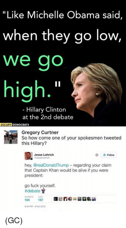 """When They Go Low We Go High: """"Like Michelle Obama said  when they go low,  We go  high  Hillary Clinton  at the 2nd debate  OCCUPY DEMOCRATS  Gregory Curtner  So how come one of your spokesmen tweeted  this Hillary?  Jesse Lehrich  hey, @realDonaldTrump regarding your claim  that Captain Khan would be alive if you were  president:  go fuck yourself.  debate T  104  157 (GC)"""
