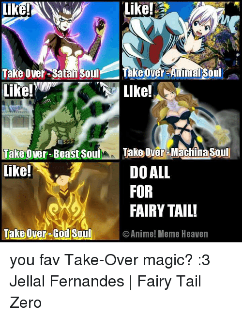 Animation Meme: Like!  Take Over-Satan Soul  Takeover-Animal Soul  Like!  Like!  Take over-Beast Soul  Take over Machnasoul  like!  DO ALL  FOR  FAIRY TAIL!  Take Over-God Soul O Anime! Meme Heaven you fav Take-Over magic? :3  Jellal Fernandes | Fairy Tail Zero