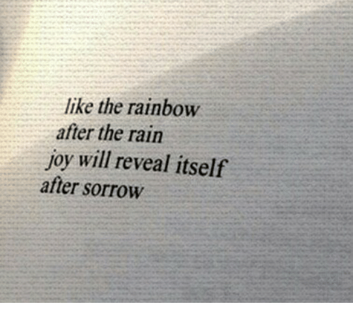 Rain, Rainbow, and Joy: like the rainbow  after the rain  joy will reveal itself  after sorrow