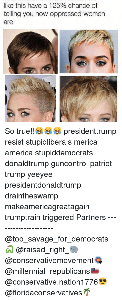 oppressed: like this have a 125% chance of  telling you how oppressed women  are So true!!😂😂😂 presidenttrump resist stupidliberals merica america stupiddemocrats donaldtrump guncontrol patriot trump yeeyee presidentdonaldtrump draintheswamp makeamericagreatagain trumptrain triggered Partners --------------------- @too_savage_for_democrats🐍 @raised_right_🐘 @conservativemovement🎯 @millennial_republicans🇺🇸 @conservative.nation1776😎 @floridaconservatives🌴