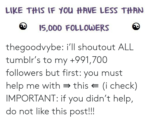 Tumblr, Blog, and Help: LIKE THIS IF You HAVE LESS THAN  I5,000 FOLLOWERS thegoodvybe:  i'll shoutout ALL tumblr's to my +991,700 followers but first: you must help me with ⇛ this ⇚ (i check) IMPORTANT: if you didn't help, do not like this post!!!