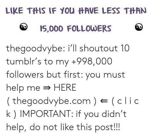Tumblr, Blog, and Help: LIKE THIS IF YOu HAVE LESS THAN  I5,000 FOLLOWERS thegoodvybe:  i'll shoutout 10 tumblr's to my +998,000 followers but first: you must help me⇛ HERE (thegoodvybe.com) ⇚ ( c l i c k ) IMPORTANT: if you didn't help, do not like this post!!!