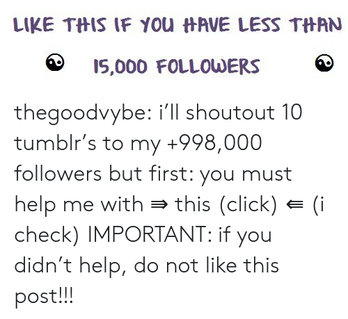 Click, Tumblr, and Blog: LIKE THIS IF YOu HAVE LESS THAN  I5,000 FOLLOWERS thegoodvybe:  i'll shoutout 10 tumblr's to my +998,000 followers but first: you must help me with ⇛ this (click) ⇚ (i check) IMPORTANT: if you didn't help, do not like this post!!!