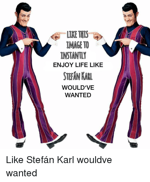 Life, Image, and Wanted: LIKE THIS  IMAGE TO  INSTANTLY  ENJOY LIFE LIKE  STEAN KAR  WOULD'VE  WANTED Like Stefán Karl wouldve wanted