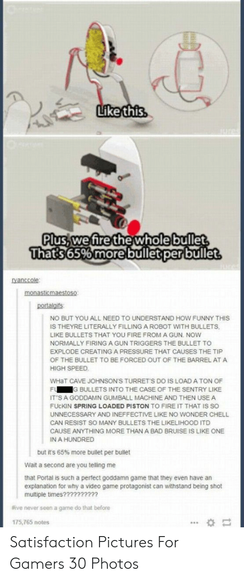 Bad, Fire, and Funny: Like this  ures  Plus,we fire the wholebullet  That's 65% more bullet perbullet  Ivanccole  monasticmaestoso  portalgifs  NO BUT YOU ALL NEED TO UNDERSTAND HOW FUNNY THIS  IS THEYRE LITERALLY FILLING A ROBOT WITH BULLETS,  LIKE BULLETS THAT YOU FIRE FROM A GUN. NOW  NORMALLY FIRING A GUN TRIGGERS THE BULLET TO  EXPLODE CREATING A PRESSURE THAT CAUSES THE TIP  OF THE BULLET TO BE FORCED OUT OF THE BARREL ATA  HIGH SPEED  WHaT CAVE JOHNSON'S TURRET'S DO IS LOAD A TON OF  FU  G BULLETS INTO THE CASE OF THE SENTRY LIKE  IT S A GODDAMN GUMBALL MACHINE AND THEN USE A  FUCKIN SPRING LOADED PISTON TO FIRE IT THAT IS SO  UNNECESSARY AND INEFFECTIVE LIKE NO WONDER CHELL  CAN RESIST SO MANY BULLETS THE LIKELIHOOD ITD  CAUSE ANYTHING MORE THAN A BAD BRUISE IS LIKE ONE  IN A HUNDRED  but it's 65% more bullet per bullet  Wait a second are you telling me  that Portal is such a perfect goddamn game that they even have an  explanation for why a video game protagonist can withstand being shot  multiple times??????????  #ive never seen a game do that before  175,765 notes Satisfaction Pictures For Gamers 30 Photos