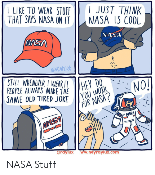 same: LIKE TO WEAR STUFF  THAT SAYS NASA ON IT  I JUST THINK  NASA IS CODL  NASA  (NASA  @RAKLUK  STILL WHENEVER I WEAR ITHEY  PEOPLE ALWAYS MAKE THE  SAME OLD TIRED JOKE  (NO!  YOU WORK  FOR NASA?  NASA  @raylux  ww.heyraylux.com NASA Stuff