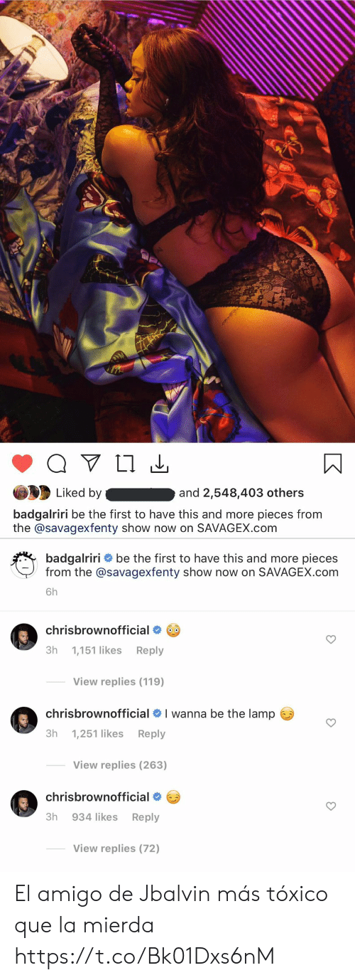 Espanol, International, and Com: Liked by  and 2,548,403 others  badgalriri be the first to have this and more pieces from  the @savagexfenty show now on SAVAGEX.com   badgalriri be the first to have this and more pieces  from the @savagexfenty show now on SAVAGEX.com  6h  chrisbrownofficial  Зh  Reply  1,151 likes  View replies (119)  I wanna be the lamp  chrisbrownofficial  Зh  Reply  1,251 likes  View replies (263)  chrisbrownofficial  Зh  934 likes  Reply  View replies (72) El amigo de Jbalvin más tóxico que la mierda https://t.co/Bk01Dxs6nM