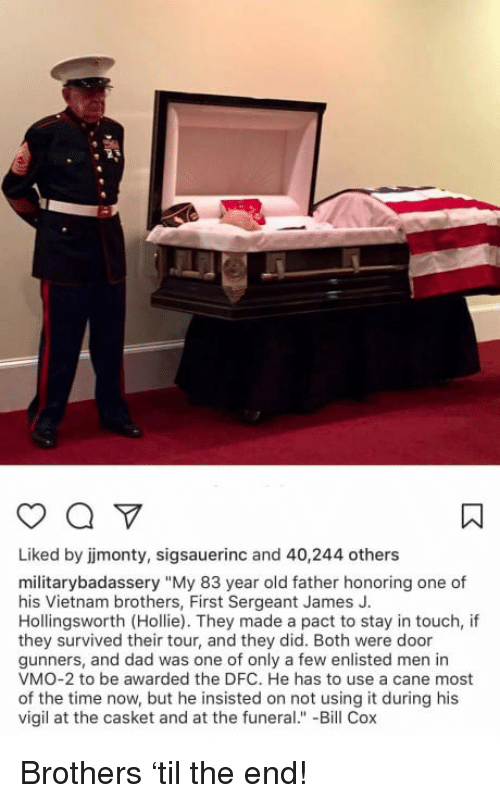 """vigil: Liked by jmonty, sigsauerinc and 40,244 others  militarybadassery """"My 83 year old father honoring one of  his Vietnam brothers, First Sergeant James J.  Hollingsworth (Hollie). They made a pact to stay in touch, if  they survived their tour, and they did. Both were door  gunners, and dad was one of only a few enlisted men in  VMO-2 to be awarded the DFC. He has to use a cane most  of the time now, but he insisted on not using it during his  vigil at the casket and at the funeral."""" -Bill Cox <p>Brothers &lsquo;til the end!</p>"""