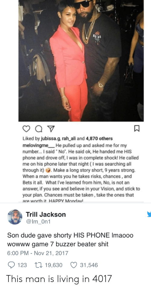 "buzzer: Liked by jubissa.g, rah ali and 4,870 others  melovingme He pulled up and asked me for my  number...I said ""No"". He said ok, He handed me HIS  phone and drove off, I was in complete shock! He called  me on his phone later that night (I was searching all  through it) Make a long story short, 9 years strong.  When a man wants you he takes risks, chances,and  Bets it all. What I've learned from him, No, is not an  answer, if you see and believe in your Vision, and stick to  your plan. Chances must be taken, take the ones that  are worth it HAPPY Mondavl  Trill Jackson  @Im On1  Son dude gave shorty HIS PHONE Imaooo  wowww game 7 buzzer beater shit  6:00 PM - Nov 21, 2017  123 t 19,630 31,546 This man is living in 4017"