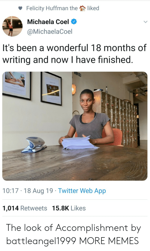 Dank, Memes, and Target: liked  Felicity Huffman the  Michaela Coel  @MichaelaCoel  It's been a wonderful 18 months of  writing and now I have finished  10:17 18 Aug 19 Twitter Web App  1,014 Retweets 15.8K Likes The look of Accomplishment by battleangel1999 MORE MEMES