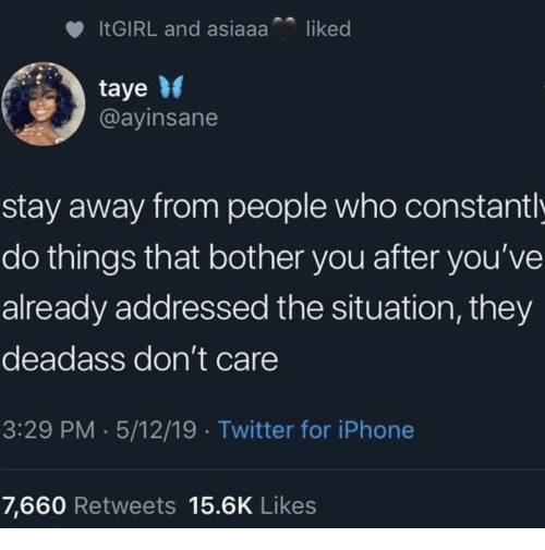 stay away: liked  ITGIRL and asiaaa  taye  @ayinsane  stay away from people who constant l  do things that bother you after you've  already addressed the situation, they  deadass don't care  3:29 PM 5/12/19 Twitter for iPhone  7,660 Retweets 15.6K Likes