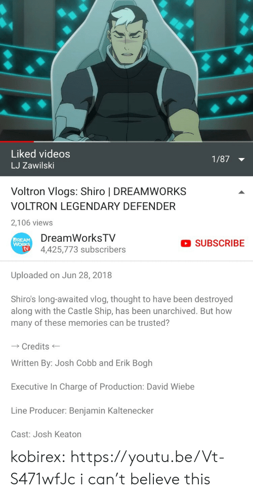 Shiro: Liked videos  LJ Zawilski  1/87  Voltron Vlogs: Shiro | DREAMWORKS  VOLTRON LEGENDARY DEFENDER  2,106 views   DreamWorksTV  4,425,773 subscribers  DREAM  SUBSCRIBE  tv  Uploaded on Jun 28, 2018  Shiro's long-awaited vlog, thought to have been destroyed  along with the Castle Ship, has been unarchived. But how  many of these memories can be trusted?  Credits  Written By: Josh Cobb and Erik Bogh  Executive In Charge of Production: David Wiebe  Line Producer: Benjamin Kaltenecker  Cast: Josh Keaton kobirex:  https://youtu.be/Vt-S471wfJc i can't believe this