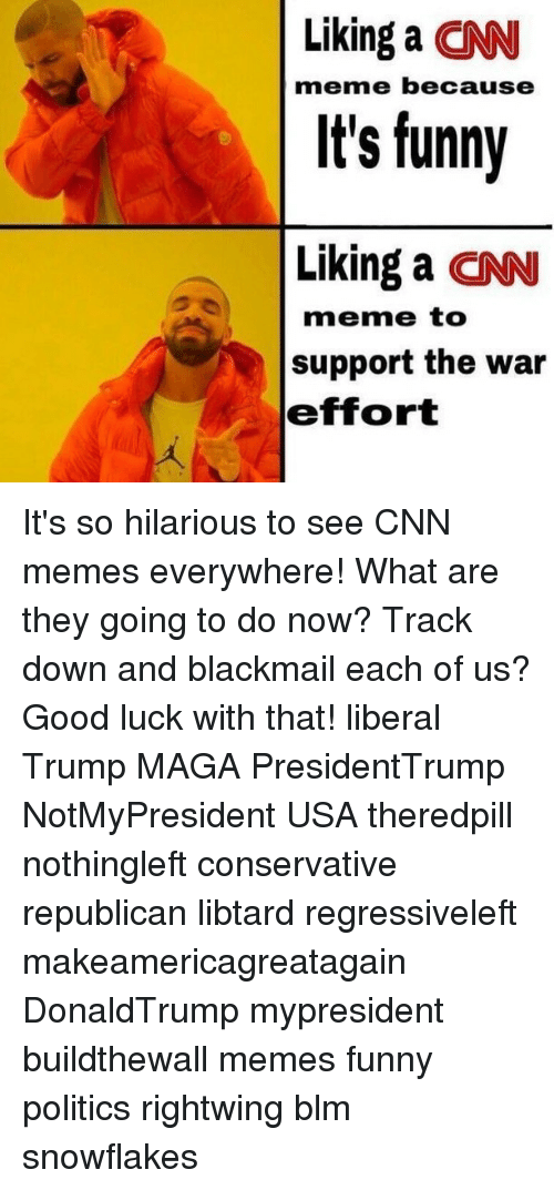 blackmail: Liking a CN  It's funny  Liking a CN  meme because  meme to  support the war  effort It's so hilarious to see CNN memes everywhere! What are they going to do now? Track down and blackmail each of us? Good luck with that! liberal Trump MAGA PresidentTrump NotMyPresident USA theredpill nothingleft conservative republican libtard regressiveleft makeamericagreatagain DonaldTrump mypresident buildthewall memes funny politics rightwing blm snowflakes