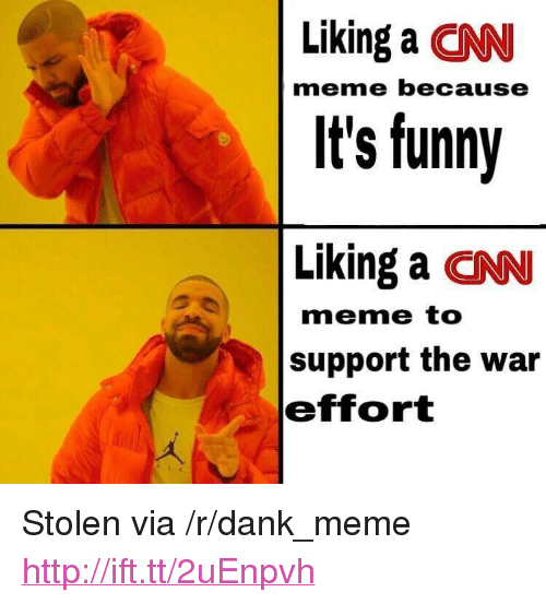 "cnn.com, Dank, and Funny: Liking a CNN  It's funny  Liking a CNN  meme because  meme to  support the war  effort <p>Stolen via /r/dank_meme <a href=""http://ift.tt/2uEnpvh"">http://ift.tt/2uEnpvh</a></p>"