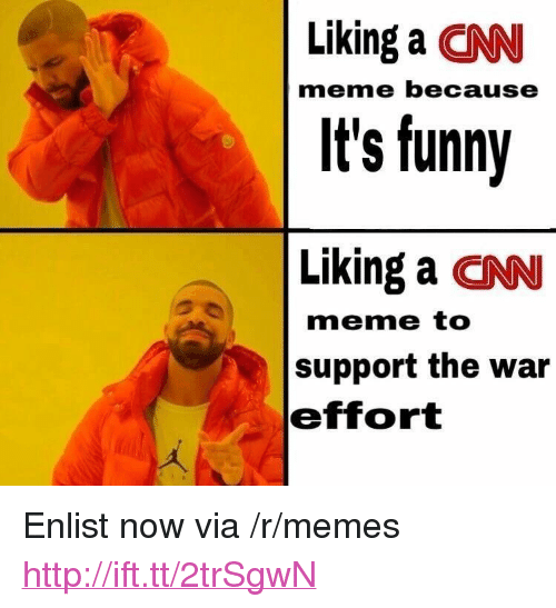 "cnn.com, Funny, and Meme: Liking a CNN  It's funny  Liking a CNN  meme because  meme to  support the war  effort <p>Enlist now via /r/memes <a href=""http://ift.tt/2trSgwN"">http://ift.tt/2trSgwN</a></p>"