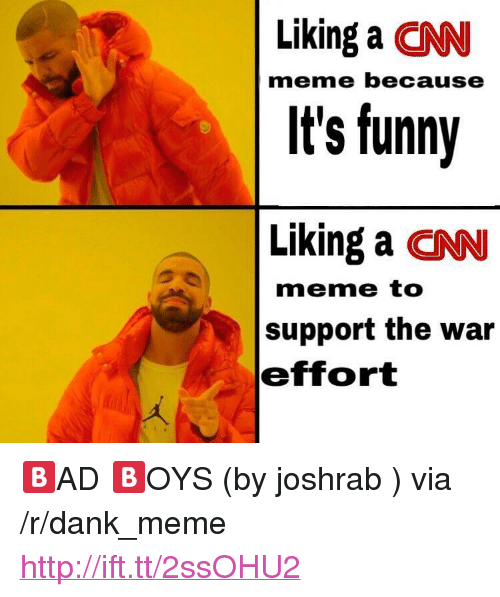 "cnn.com, Dank, and Funny: Liking a CNN  It's funny  Liking a CNN  meme because  meme to  support the war  effort <p>🅱️AD 🅱️OYS (by joshrab ) via /r/dank_meme <a href=""http://ift.tt/2ssOHU2"">http://ift.tt/2ssOHU2</a></p>"