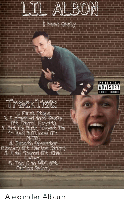 Tracklist: LIL ALBON  I beat Gasly  PARENTAL  ADVISORY  EXPLICIT CONTENT  Tracklist  1 First Steps  2 I crashed into Gasly  Pt Dantil Kvyat  3. Eat My Butt, Kvyat Im  in Red Bull now (Ft.  MX33  4 Smooth Operator  Covery (Ft. Carlos Sainz  S.I am Stupid (Ft. Chal  Lelec)  6 Top 6 in WDC (Ft  Carlos Sainz Alexander Album