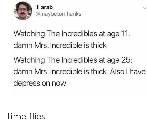Arab: lil arab  @maybetomhanks  Watching The Incredibles at age 11:  damn Mrs. Incredible is thick  Watching The Incredibles at age 25  damn Mrs. Incredible is thick. Also I have  depression nowW Time flies