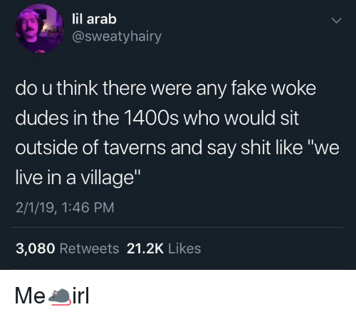 """Arab: lil arab  @sweatyhairy  do u think there were any fake woke  dudes in the 1400s who would sit  outside of taverns and say shit like """"we  live in a village  2/1/19, 1:46 PM  3,080 Retweets 21.2K Likes Me🐀irl"""