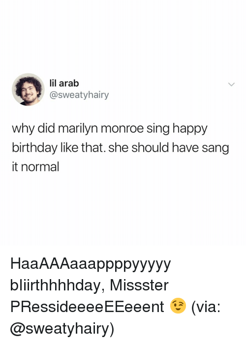 Birthday, Sang, and Happy Birthday: lil arab  @sweatyhairy  why did marilyn monroe sing happy  birthday like that. she should have sang  it normal HaaAAAaaappppyyyyy bIiirthhhhday, Missster PRessideeeeEEeeent 😉 (via: @sweatyhairy)