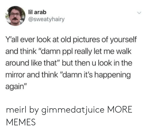 """Dank, Memes, and Target: lil arab  @Sweatyhairy  Y'all ever look at old pictures of yourself  and think """"damn ppl really let me walk  around like that"""" but then u look in the  mirror and think """"damn it's happening  again"""" meirl by gimmedatjuice MORE MEMES"""