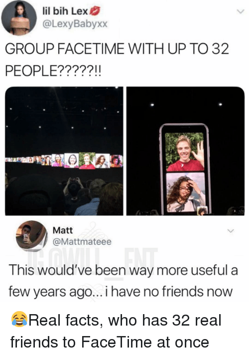 Facetime, Facts, and Friends: lil bih Lex  @LexyBabyxx  GROUP FACETIME WITH UP TO 32  PEOPLE?????!!  Matt  @Mattmateee  This would've been way more useful a  few years ago... i have no friends now 😂Real facts, who has 32 real friends to FaceTime at once